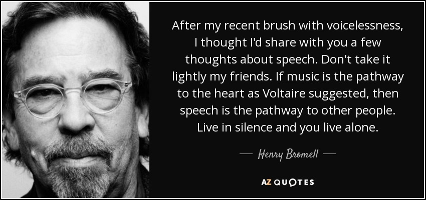 After my recent brush with voicelessness, I thought I'd share with you a few thoughts about speech. Don't take it lightly my friends. If music is the pathway to the heart as Voltaire suggested, then speech is the pathway to other people. Live in silence and you live alone. - Henry Bromell