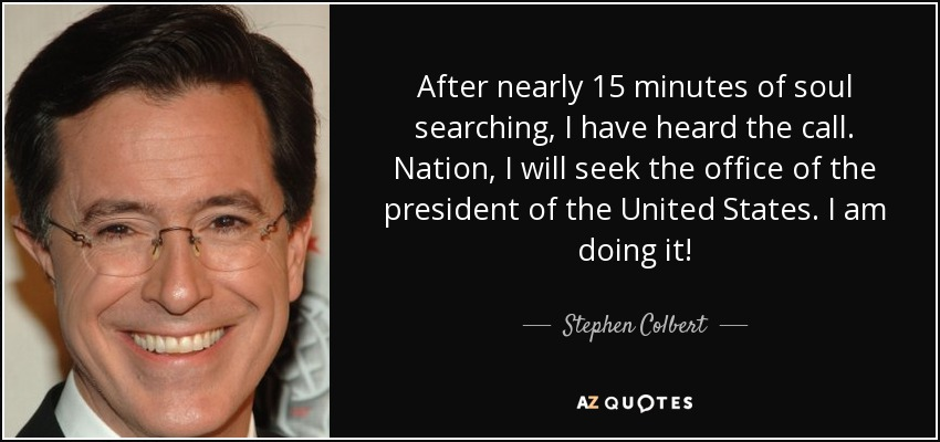 After nearly 15 minutes of soul searching, I have heard the call. Nation, I will seek the office of the president of the United States. I am doing it! - Stephen Colbert