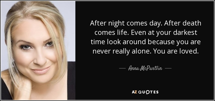 After night comes day. After death comes life. Even at your darkest time look around because you are never really alone. You are loved. - Anna McPartlin