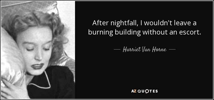 After nightfall, I wouldn't leave a burning building without an escort. - Harriet Van Horne