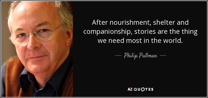 After nourishment, shelter and companionship, stories are the thing we need most in the world. - Philip Pullman