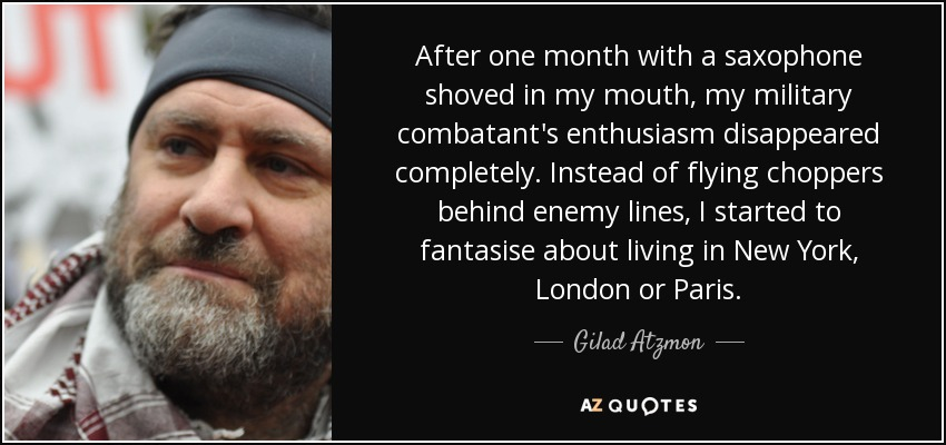 After one month with a saxophone shoved in my mouth, my military combatant's enthusiasm disappeared completely. Instead of flying choppers behind enemy lines, I started to fantasise about living in New York, London or Paris. - Gilad Atzmon
