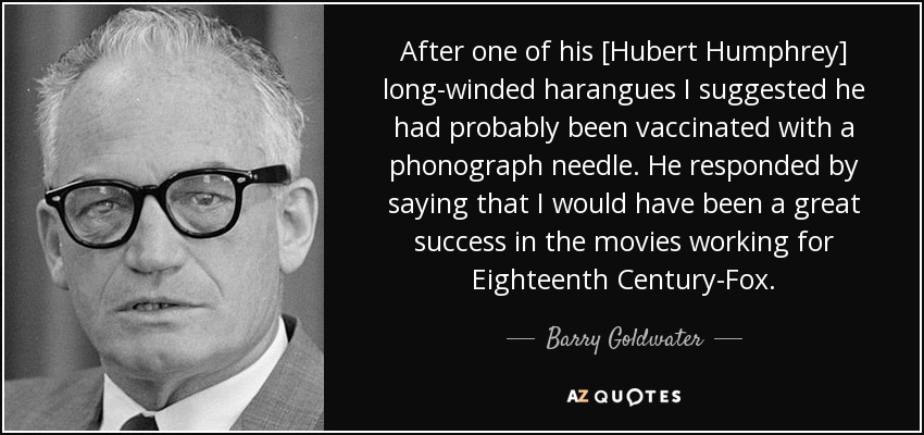 After one of his [Hubert Humphrey] long-winded harangues I suggested he had probably been vaccinated with a phonograph needle. He responded by saying that I would have been a great success in the movies working for Eighteenth Century-Fox. - Barry Goldwater