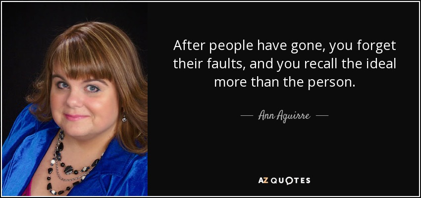 After people have gone, you forget their faults, and you recall the ideal more than the person. - Ann Aguirre