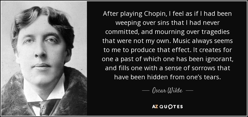 After playing Chopin, I feel as if I had been weeping over sins that I had never committed, and mourning over tragedies that were not my own. Music always seems to me to produce that effect. It creates for one a past of which one has been ignorant, and fills one with a sense of sorrows that have been hidden from one's tears. - Oscar Wilde