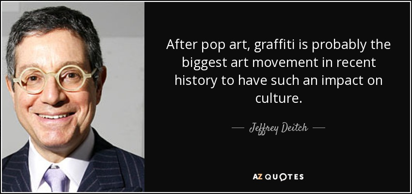 After pop art, graffiti is probably the biggest art movement in recent history to have such an impact on culture. - Jeffrey Deitch