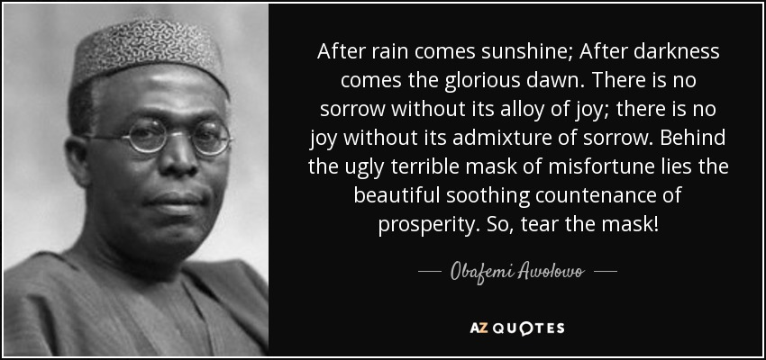 After rain comes sunshine; After darkness comes the glorious dawn. There is no sorrow without its alloy of joy; there is no joy without its admixture of sorrow. Behind the ugly terrible mask of misfortune lies the beautiful soothing countenance of prosperity. So, tear the mask! - Obafemi Awolowo