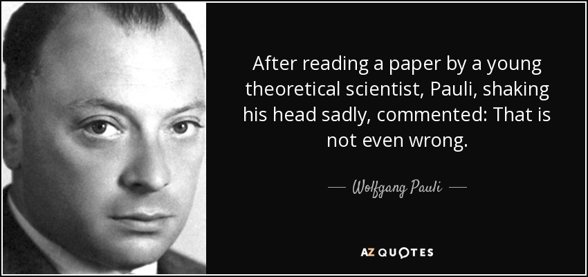 After reading a paper by a young theoretical scientist, Pauli, shaking his head sadly, commented: That is not even wrong. - Wolfgang Pauli