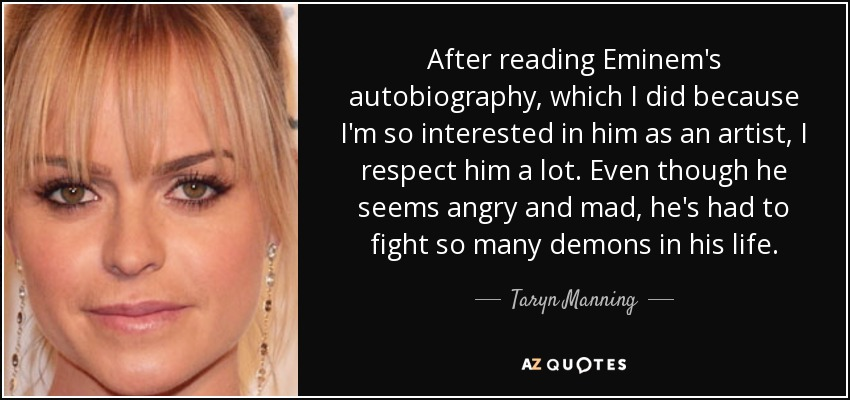 After reading Eminem's autobiography, which I did because I'm so interested in him as an artist, I respect him a lot. Even though he seems angry and mad, he's had to fight so many demons in his life. - Taryn Manning
