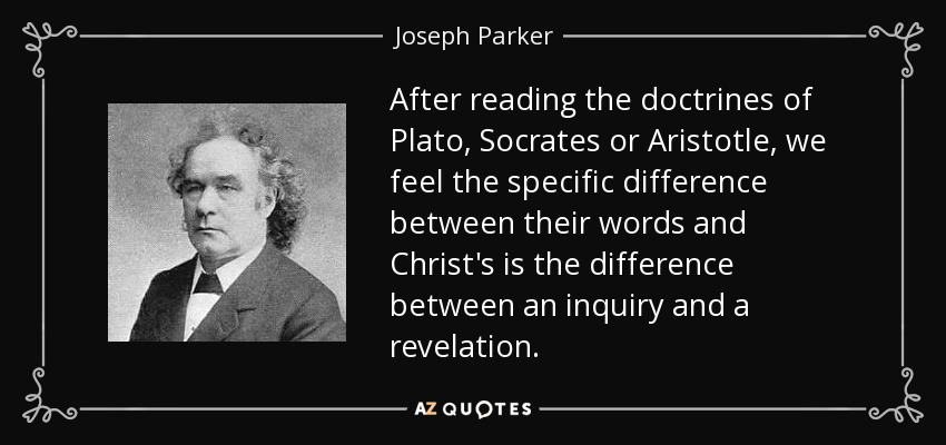 After reading the doctrines of Plato, Socrates or Aristotle, we feel the specific difference between their words and Christ's is the difference between an inquiry and a revelation. - Joseph Parker