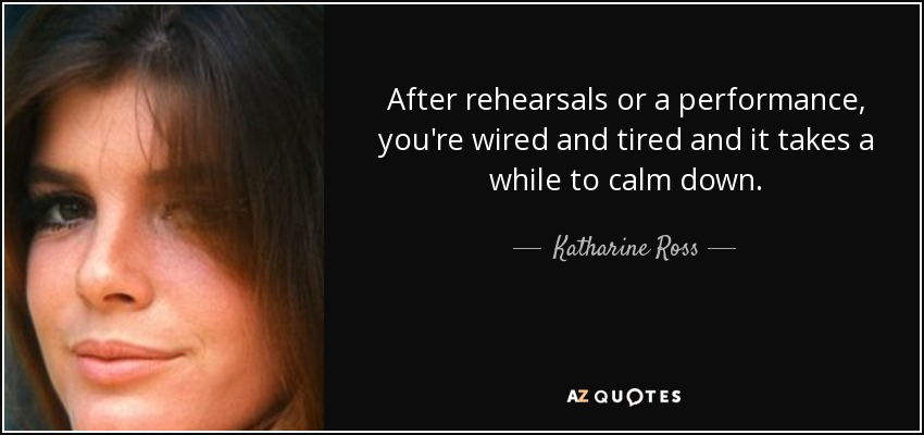After rehearsals or a performance, you're wired and tired and it takes a while to calm down. - Katharine Ross