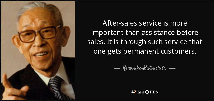 After-sales service is more important than assistance before sales. It is through such service that one gets permanent customers. - Konosuke Matsushita