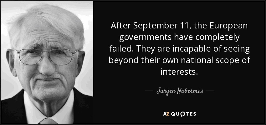 After September 11, the European governments have completely failed. They are incapable of seeing beyond their own national scope of interests. - Jurgen Habermas