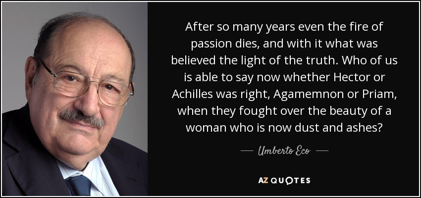 After so many years even the fire of passion dies, and with it what was believed the light of the truth. Who of us is able to say now whether Hector or Achilles was right, Agamemnon or Priam, when they fought over the beauty of a woman who is now dust and ashes? - Umberto Eco