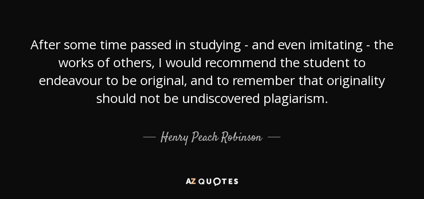 After some time passed in studying - and even imitating - the works of others, I would recommend the student to endeavour to be original, and to remember that originality should not be undiscovered plagiarism. - Henry Peach Robinson