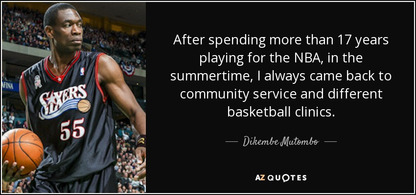 After spending more than 17 years playing for the NBA, in the summertime, I always came back to community service and different basketball clinics. - Dikembe Mutombo