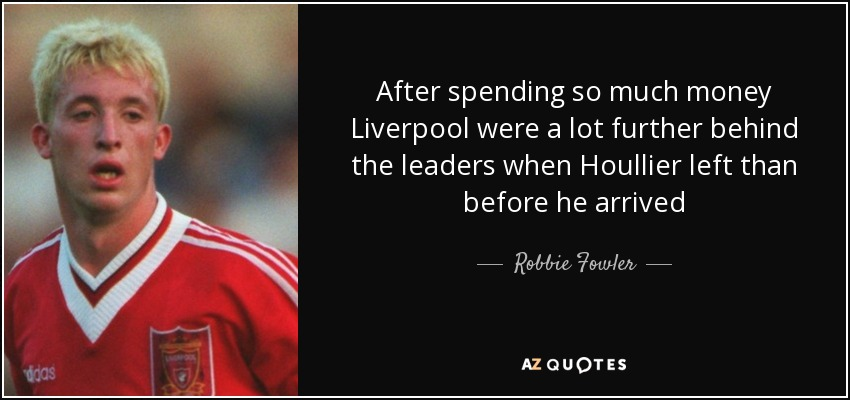 After spending so much money Liverpool were a lot further behind the leaders when Houllier left than before he arrived - Robbie Fowler