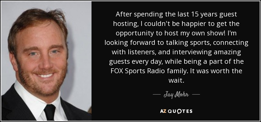 After spending the last 15 years guest hosting, I couldn't be happier to get the opportunity to host my own show! I'm looking forward to talking sports, connecting with listeners, and interviewing amazing guests every day, while being a part of the FOX Sports Radio family. It was worth the wait. - Jay Mohr
