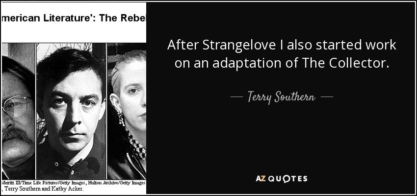 After Strangelove I also started work on an adaptation of The Collector. - Terry Southern