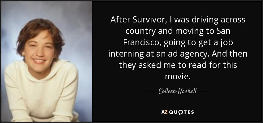 After Survivor, I was driving across country and moving to San Francisco, going to get a job interning at an ad agency. And then they asked me to read for this movie. - Colleen Haskell