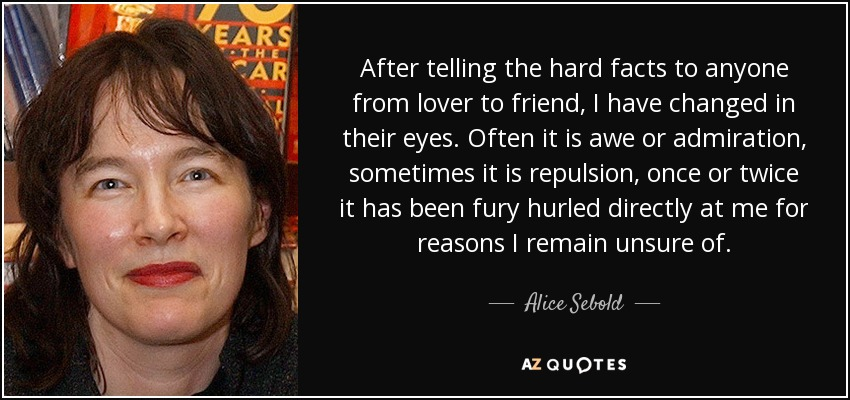 After telling the hard facts to anyone from lover to friend, I have changed in their eyes. Often it is awe or admiration, sometimes it is repulsion, once or twice it has been fury hurled directly at me for reasons I remain unsure of. - Alice Sebold