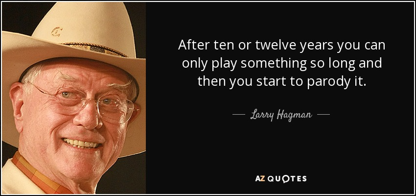 After ten or twelve years you can only play something so long and then you start to parody it. - Larry Hagman