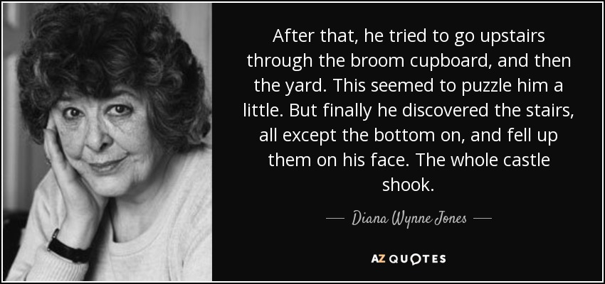 After that, he tried to go upstairs through the broom cupboard, and then the yard. This seemed to puzzle him a little. But finally he discovered the stairs, all except the bottom on, and fell up them on his face. The whole castle shook. - Diana Wynne Jones