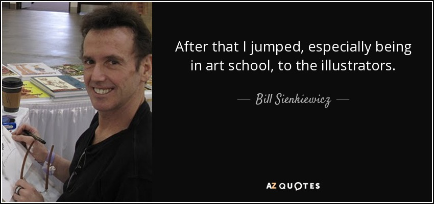 After that I jumped, especially being in art school, to the illustrators. - Bill Sienkiewicz