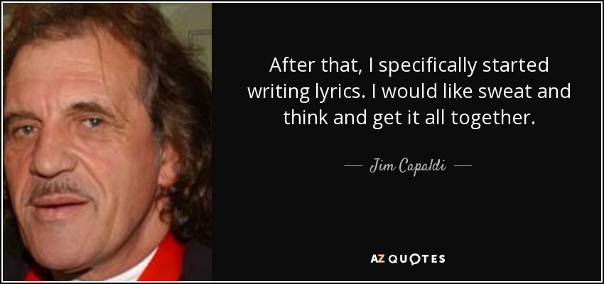 After that, I specifically started writing lyrics. I would like sweat and think and get it all together. - Jim Capaldi