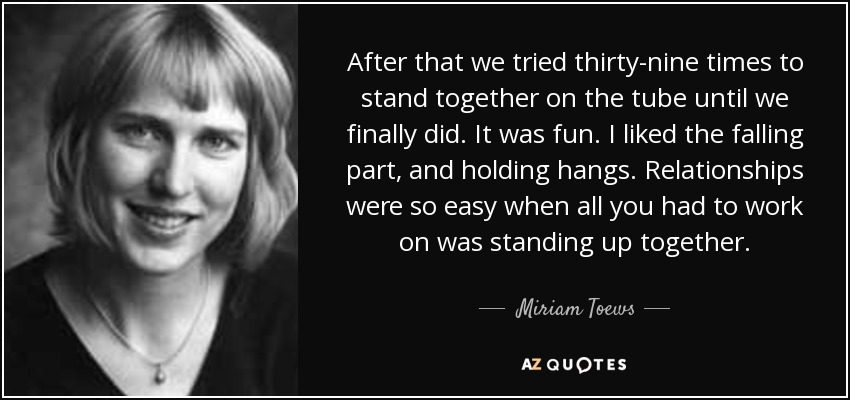 After that we tried thirty-nine times to stand together on the tube until we finally did. It was fun. I liked the falling part, and holding hangs. Relationships were so easy when all you had to work on was standing up together. - Miriam Toews
