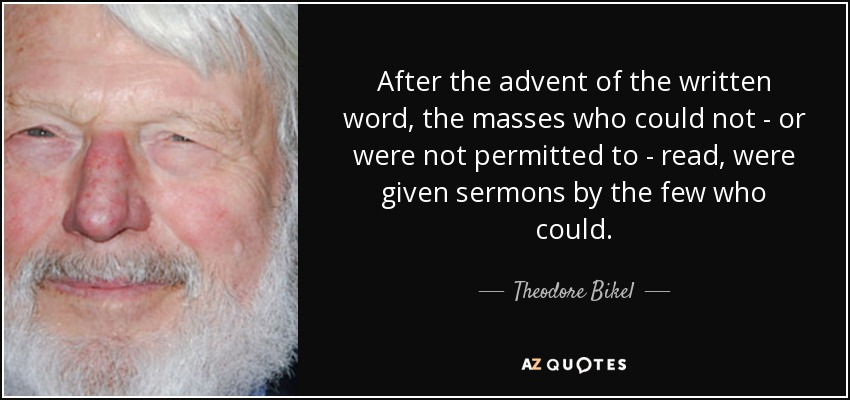 After the advent of the written word, the masses who could not - or were not permitted to - read, were given sermons by the few who could. - Theodore Bikel