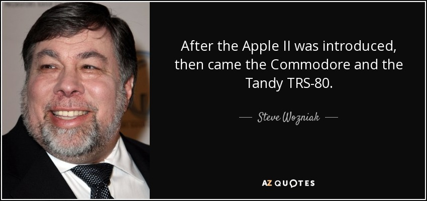 After the Apple II was introduced, then came the Commodore and the Tandy TRS-80. - Steve Wozniak