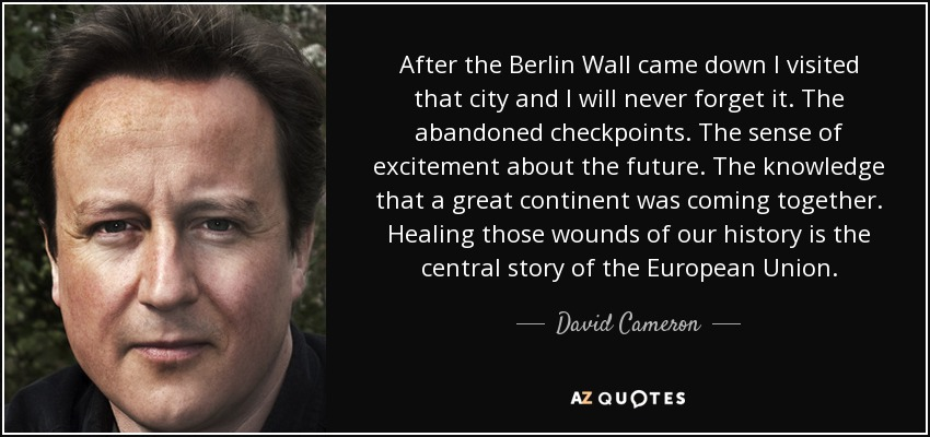 After the Berlin Wall came down I visited that city and I will never forget it. The abandoned checkpoints. The sense of excitement about the future. The knowledge that a great continent was coming together. Healing those wounds of our history is the central story of the European Union. - David Cameron