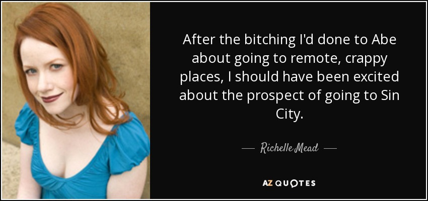 After the bitching I'd done to Abe about going to remote, crappy places, I should have been excited about the prospect of going to Sin City. - Richelle Mead