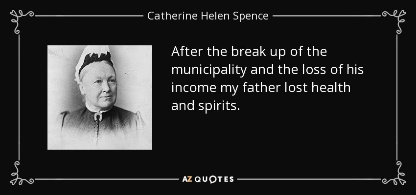 After the break up of the municipality and the loss of his income my father lost health and spirits. - Catherine Helen Spence