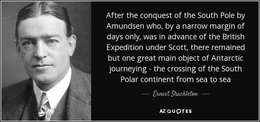 After the conquest of the South Pole by Amundsen who, by a narrow margin of days only, was in advance of the British Expedition under Scott, there remained but one great main object of Antarctic journeying - the crossing of the South Polar continent from sea to sea - Ernest Shackleton