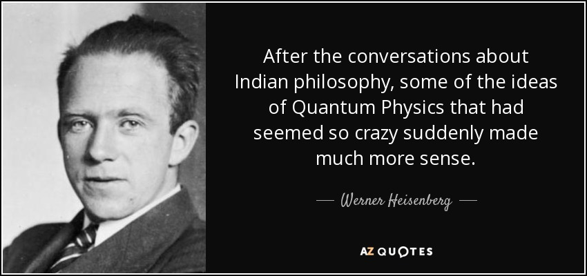 After the conversations about Indian philosophy, some of the ideas of Quantum Physics that had seemed so crazy suddenly made much more sense. - Werner Heisenberg