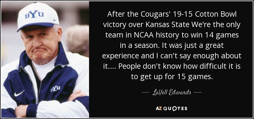 After the Cougars' 19-15 Cotton Bowl victory over Kansas State We're the only team in NCAA history to win 14 games in a season. It was just a great experience and I can't say enough about it. . . . People don't know how difficult it is to get up for 15 games. - LaVell Edwards