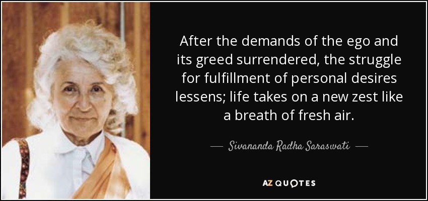 After the demands of the ego and its greed surrendered, the struggle for fulfillment of personal desires lessens; life takes on a new zest like a breath of fresh air. - Sivananda Radha Saraswati