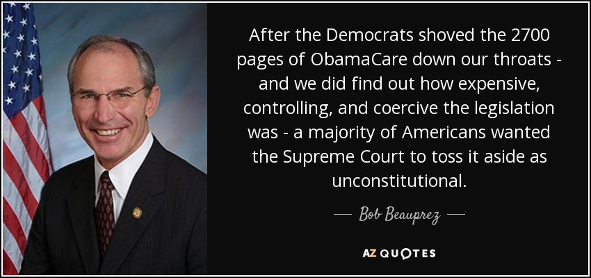 After the Democrats shoved the 2700 pages of ObamaCare down our throats - and we did find out how expensive, controlling, and coercive the legislation was - a majority of Americans wanted the Supreme Court to toss it aside as unconstitutional. - Bob Beauprez