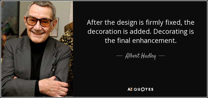 After the design is firmly fixed, the decoration is added. Decorating is the final enhancement. - Albert Hadley