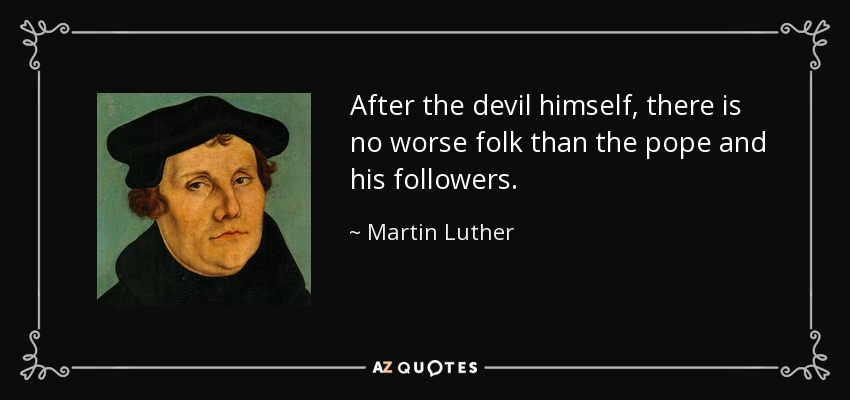 After the devil himself, there is no worse folk than the pope and his followers. - Martin Luther