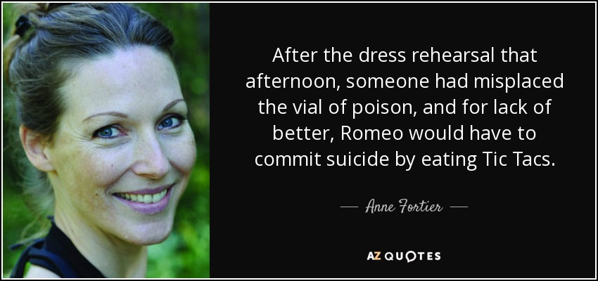 After the dress rehearsal that afternoon, someone had misplaced the vial of poison, and for lack of better, Romeo would have to commit suicide by eating Tic Tacs. - Anne Fortier