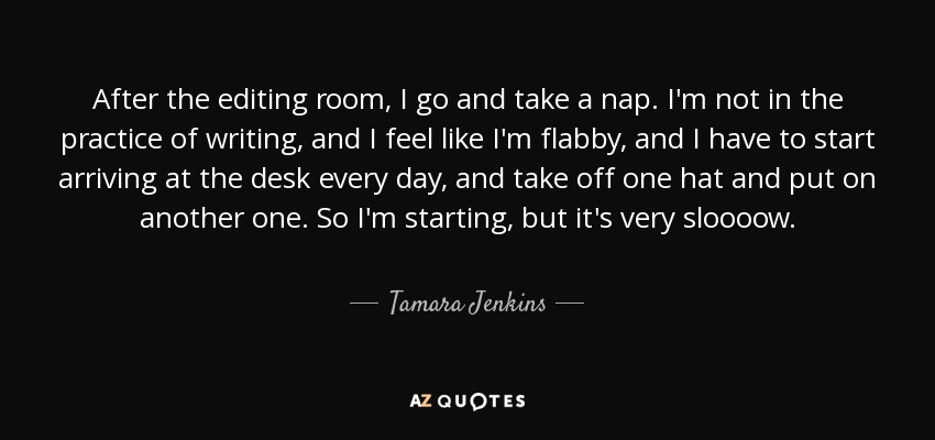 After the editing room, I go and take a nap. I'm not in the practice of writing, and I feel like I'm flabby, and I have to start arriving at the desk every day, and take off one hat and put on another one. So I'm starting, but it's very sloooow. - Tamara Jenkins