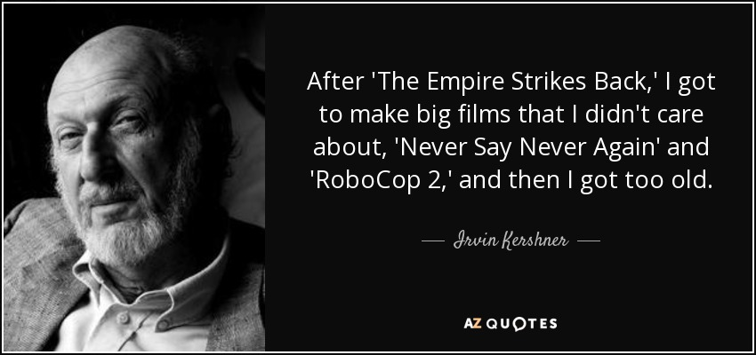 After 'The Empire Strikes Back,' I got to make big films that I didn't care about, 'Never Say Never Again' and 'RoboCop 2,' and then I got too old. - Irvin Kershner