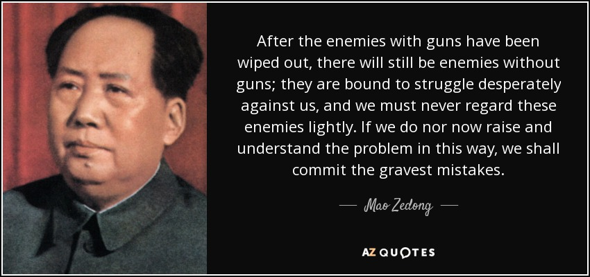 After the enemies with guns have been wiped out, there will still be enemies without guns; they are bound to struggle desperately against us, and we must never regard these enemies lightly. If we do nor now raise and understand the problem in this way, we shall commit the gravest mistakes. - Mao Zedong