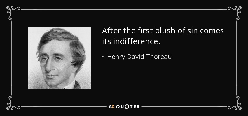 After the first blush of sin comes its indifference. - Henry David Thoreau