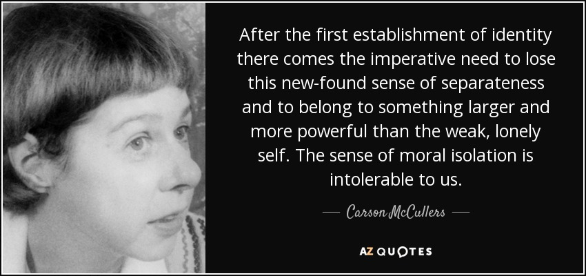 After the first establishment of identity there comes the imperative need to lose this new-found sense of separateness and to belong to something larger and more powerful than the weak, lonely self. The sense of moral isolation is intolerable to us. - Carson McCullers