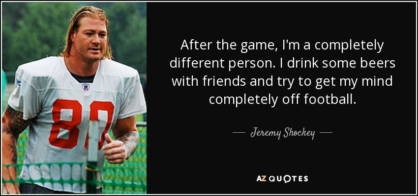 After the game, I'm a completely different person. I drink some beers with friends and try to get my mind completely off football. - Jeremy Shockey