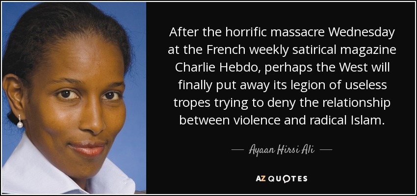 After the horrific massacre Wednesday at the French weekly satirical magazine Charlie Hebdo, perhaps the West will finally put away its legion of useless tropes trying to deny the relationship between violence and radical Islam. - Ayaan Hirsi Ali